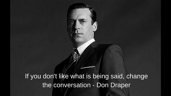 If you don't like people are saying, change the conversation - Don Draper